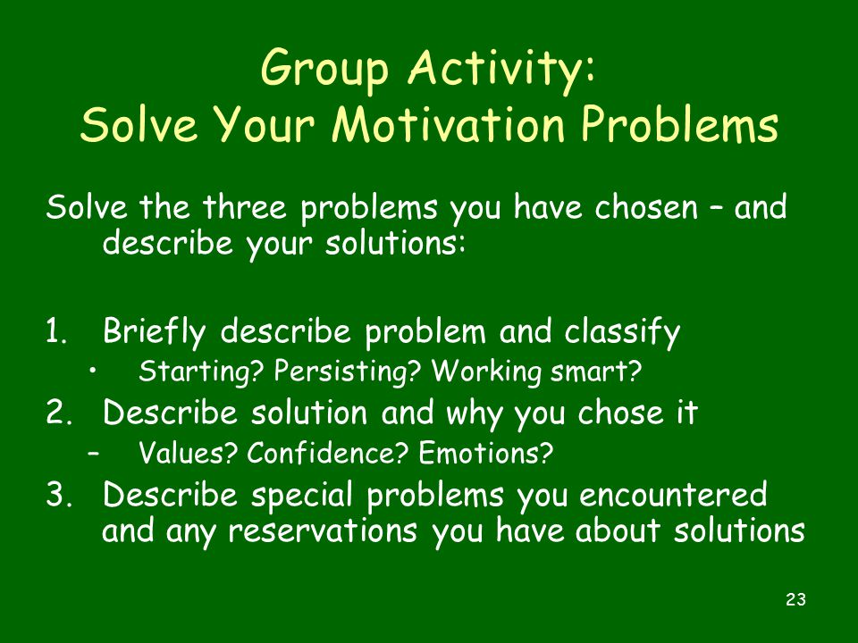 23 Group Activity: Solve Your Motivation Problems Solve the three problems you have chosen – and describe your solutions: 1.Briefly describe problem and classify Starting.