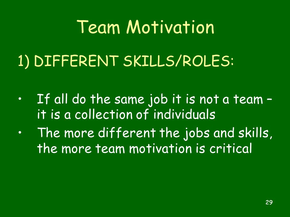 29 Team Motivation 1) DIFFERENT SKILLS/ROLES: If all do the same job it is not a team – it is a collection of individuals The more different the jobs and skills, the more team motivation is critical