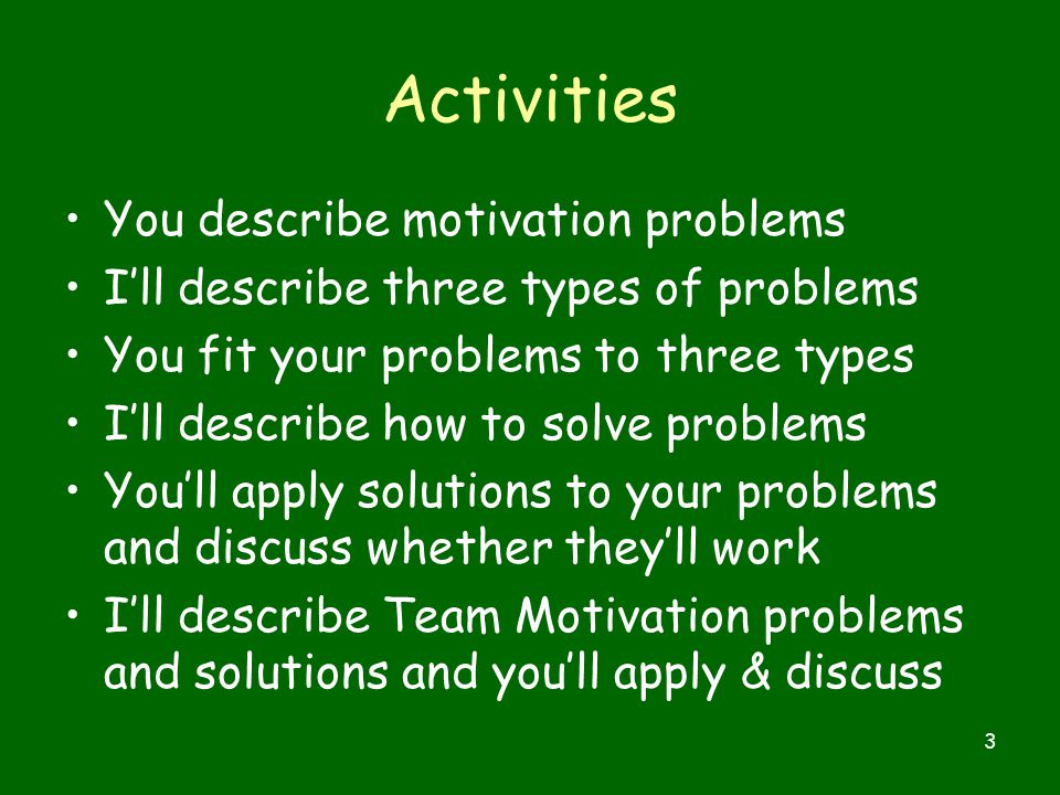 3 Activities You describe motivation problems I'll describe three types of problems You fit your problems to three types I'll describe how to solve problems You'll apply solutions to your problems and discuss whether they'll work I'll describe Team Motivation problems and solutions and you'll apply & discuss