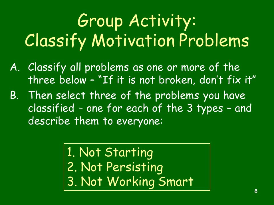 8 Group Activity: Classify Motivation Problems A.Classify all problems as one or more of the three below – If it is not broken, don't fix it B.Then select three of the problems you have classified - one for each of the 3 types – and describe them to everyone: 1.
