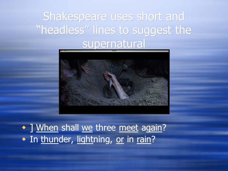 """Shakespeare uses short and """"headless"""" lines to suggest the supernatural  ] When shall we three meet again?  In thunder, lightning, or in rain?"""