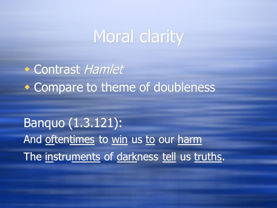Moral clarity  Contrast Hamlet  Compare to theme of doubleness Banquo (1.3.121): And oftentimes to win us to our harm The instruments of darkness tell us truths.
