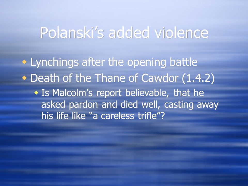 Polanski's added violence  Lynchings after the opening battle  Death of the Thane of Cawdor (1.4.2)  Is Malcolm's report believable, that he asked