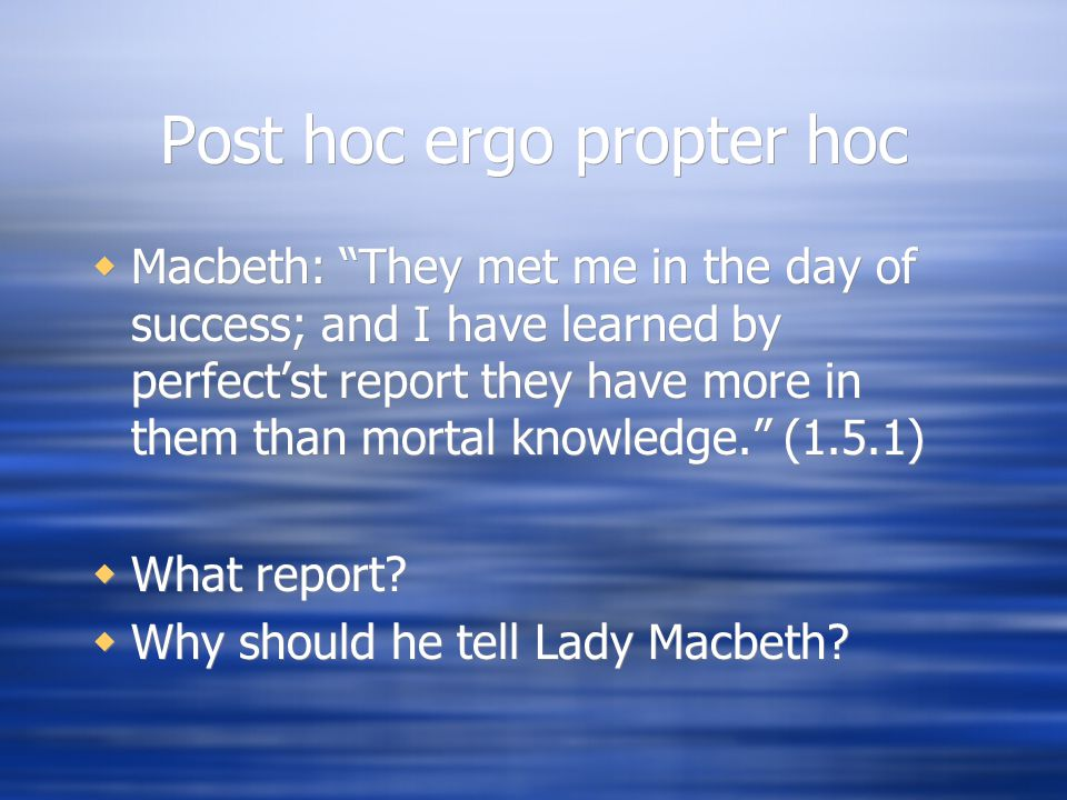 Post hoc ergo propter hoc  Macbeth: They met me in the day of success; and I have learned by perfect'st report they have more in them than mortal knowledge. (1.5.1)  What report.