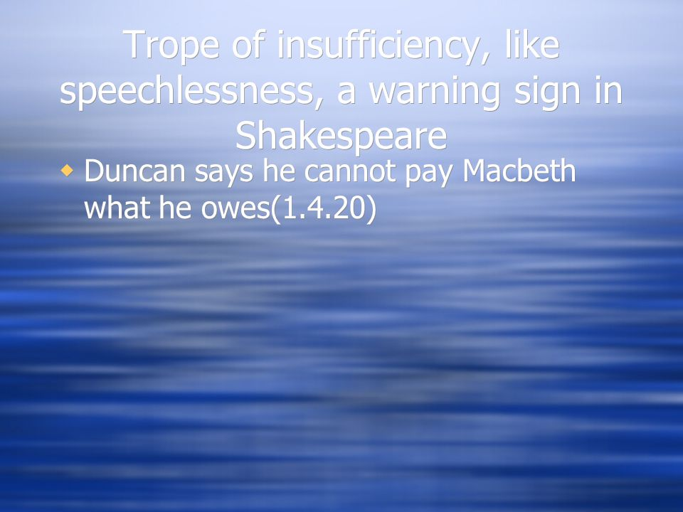 Trope of insufficiency, like speechlessness, a warning sign in Shakespeare  Duncan says he cannot pay Macbeth what he owes(1.4.20)