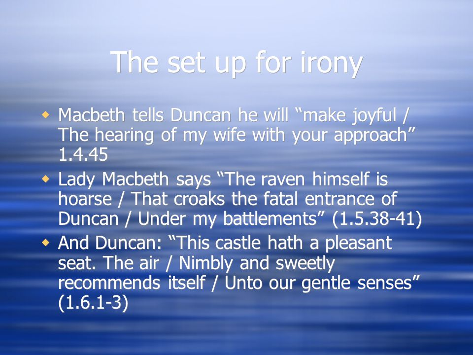 """The set up for irony  Macbeth tells Duncan he will """"make joyful / The hearing of my wife with your approach"""" 1.4.45  Lady Macbeth says """"The raven hi"""