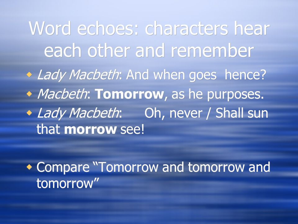 Word echoes: characters hear each other and remember  Lady Macbeth: And when goes hence.