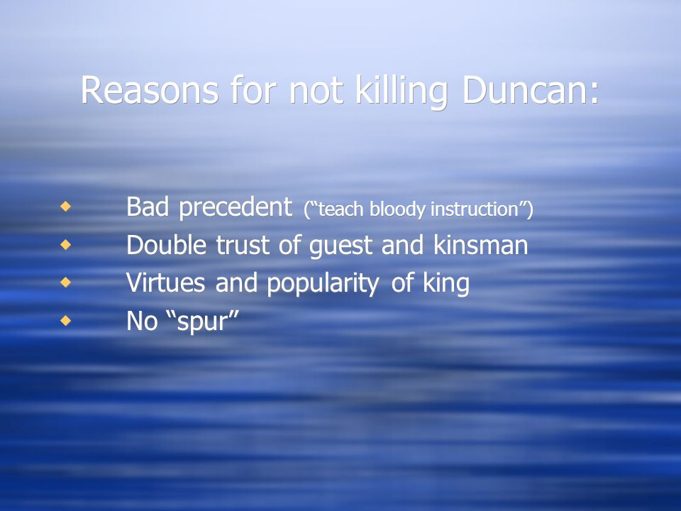 Reasons for not killing Duncan:  Bad precedent ( teach bloody instruction )  Double trust of guest and kinsman  Virtues and popularity of king  No spur  Bad precedent ( teach bloody instruction )  Double trust of guest and kinsman  Virtues and popularity of king  No spur
