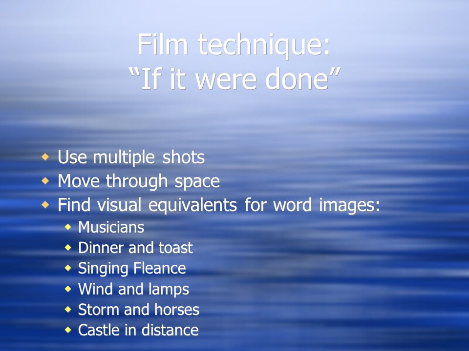 Film technique: If it were done  Use multiple shots  Move through space  Find visual equivalents for word images:  Musicians  Dinner and toast  Singing Fleance  Wind and lamps  Storm and horses  Castle in distance  Use multiple shots  Move through space  Find visual equivalents for word images:  Musicians  Dinner and toast  Singing Fleance  Wind and lamps  Storm and horses  Castle in distance