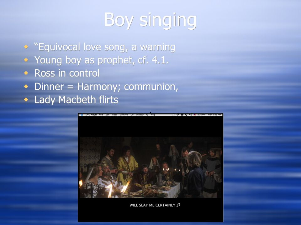 """Boy singing  """"Equivocal love song, a warning  Young boy as prophet, cf. 4.1.  Ross in control  Dinner = Harmony; communion,  Lady Macbeth flirts"""