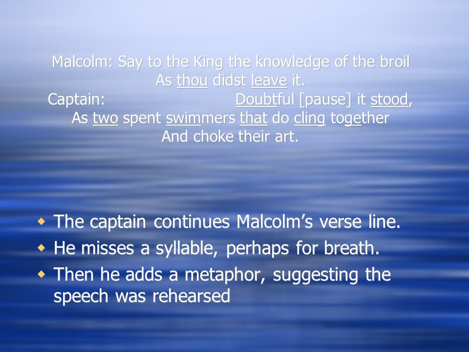 Malcolm: Say to the King the knowledge of the broil As thou didst leave it. Captain: Doubtful [pause] it stood, As two spent swimmers that do cling to