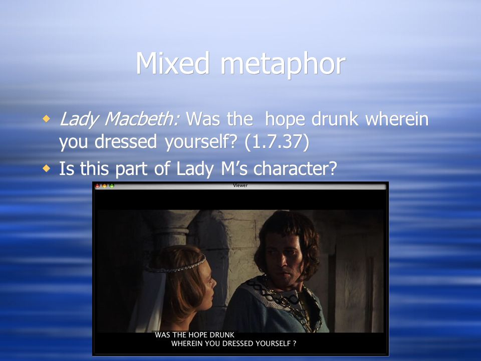 Mixed metaphor  Lady Macbeth: Was the hope drunk wherein you dressed yourself? (1.7.37)  Is this part of Lady M's character?  Lady Macbeth: Was the