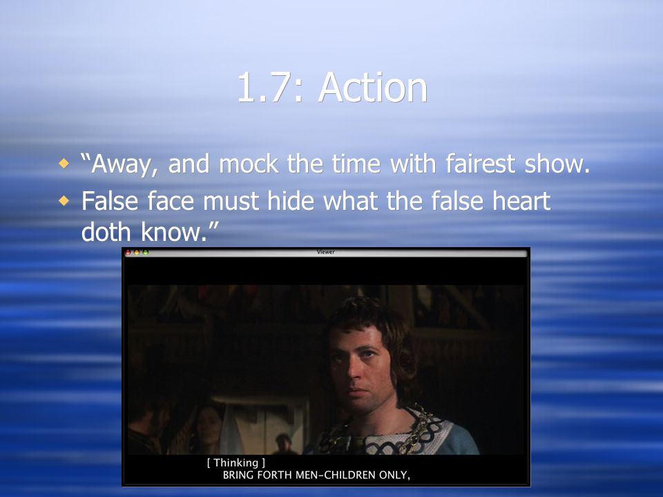 """1.7: Action  """"Away, and mock the time with fairest show.  False face must hide what the false heart doth know.""""  """"Away, and mock the time with fair"""