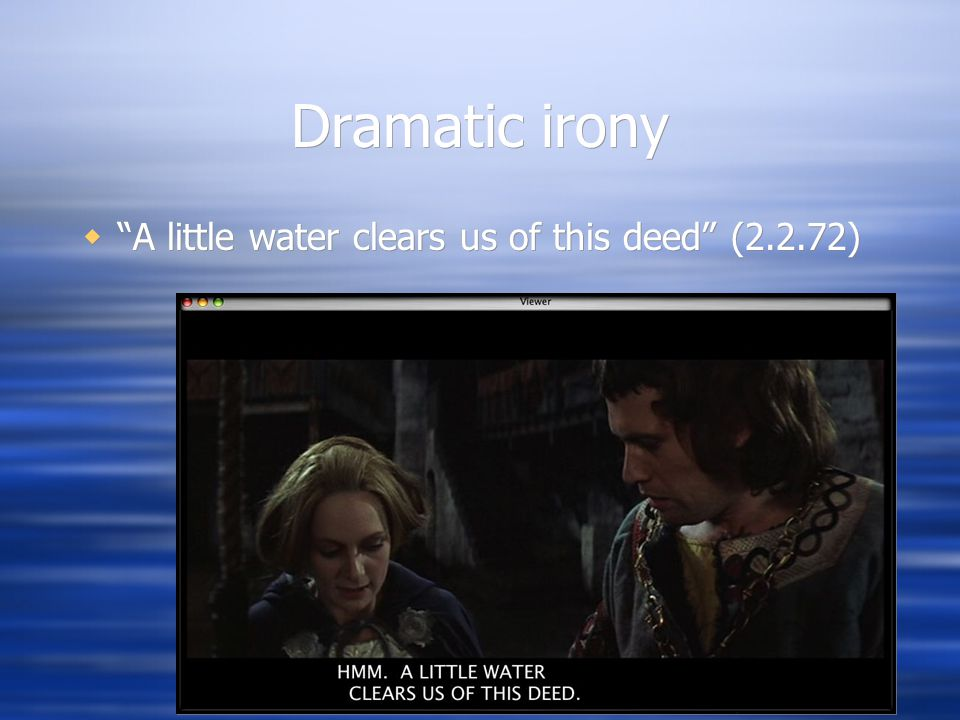 Dramatic irony  A little water clears us of this deed (2.2.72)