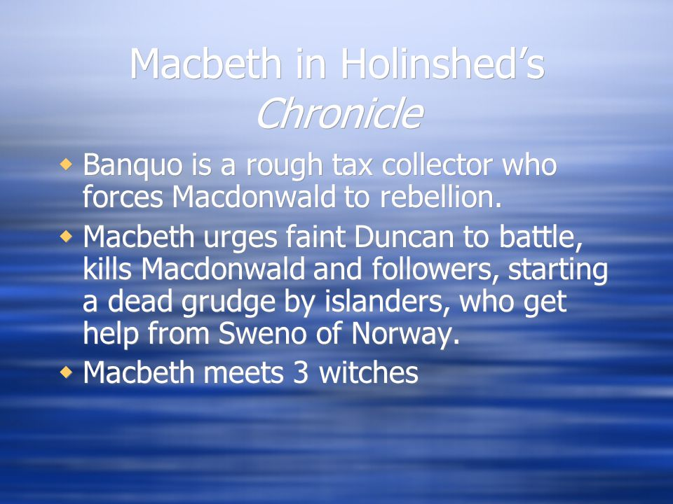 Macbeth in Holinshed's Chronicle  Banquo is a rough tax collector who forces Macdonwald to rebellion.  Macbeth urges faint Duncan to battle, kills M