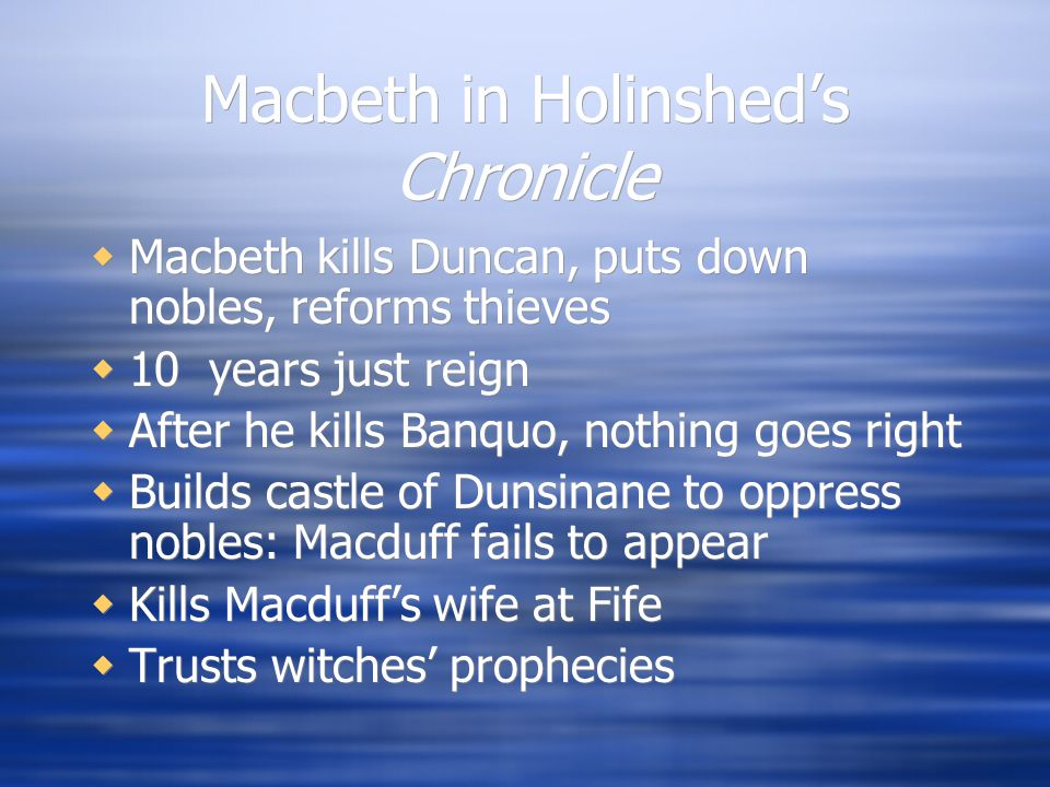 Macbeth in Holinshed's Chronicle  Macbeth kills Duncan, puts down nobles, reforms thieves  10 years just reign  After he kills Banquo, nothing goes right  Builds castle of Dunsinane to oppress nobles: Macduff fails to appear  Kills Macduff's wife at Fife  Trusts witches' prophecies  Macbeth kills Duncan, puts down nobles, reforms thieves  10 years just reign  After he kills Banquo, nothing goes right  Builds castle of Dunsinane to oppress nobles: Macduff fails to appear  Kills Macduff's wife at Fife  Trusts witches' prophecies