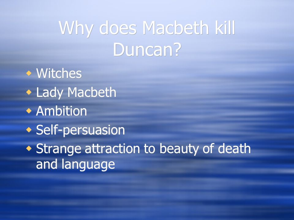 Why does Macbeth kill Duncan?  Witches  Lady Macbeth  Ambition  Self-persuasion  Strange attraction to beauty of death and language  Witches  L