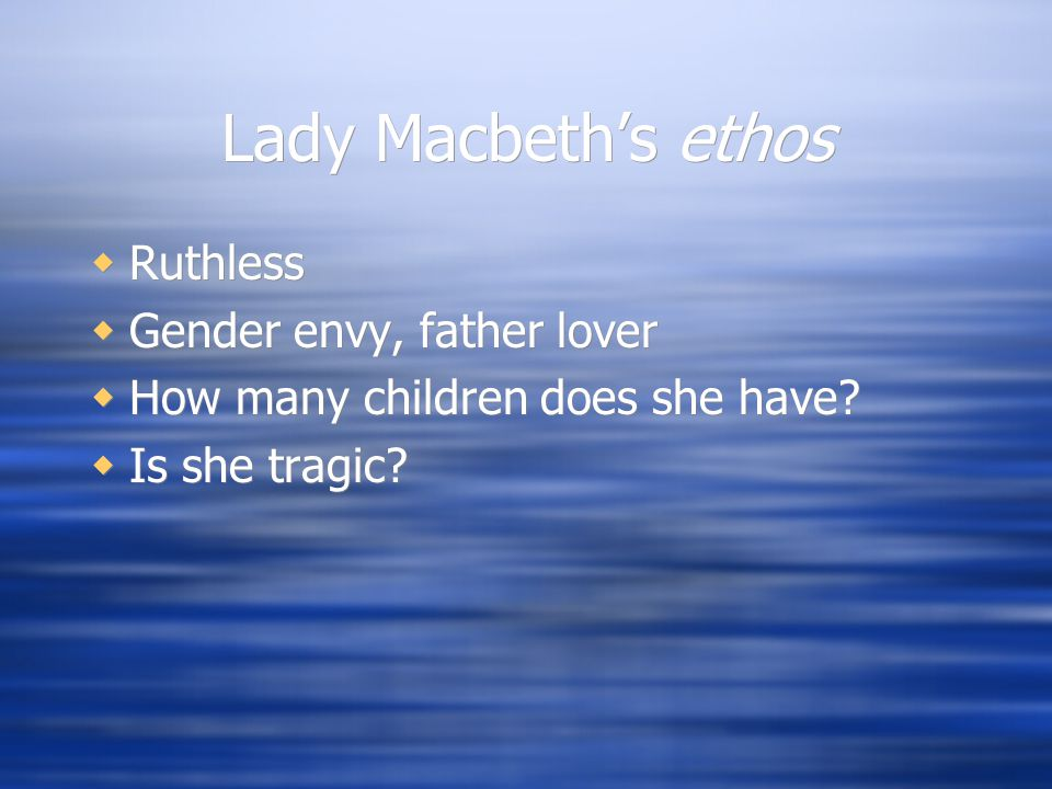 Lady Macbeth's ethos  Ruthless  Gender envy, father lover  How many children does she have.