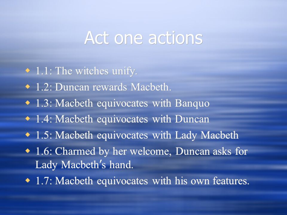 Act one actions  1.1: The witches unify.  1.2: Duncan rewards Macbeth.