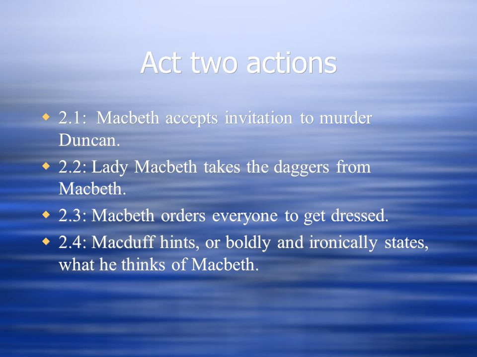 Act two actions  2.1: Macbeth accepts invitation to murder Duncan.