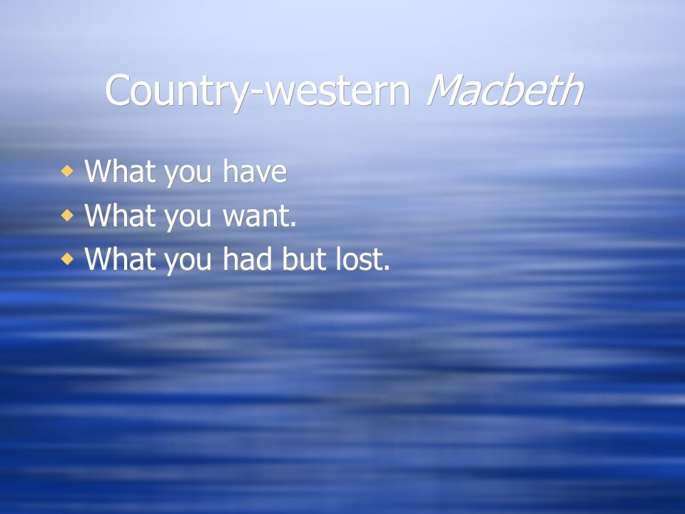 Country-western Macbeth  What you have  What you want.  What you had but lost.  What you have  What you want.  What you had but lost.