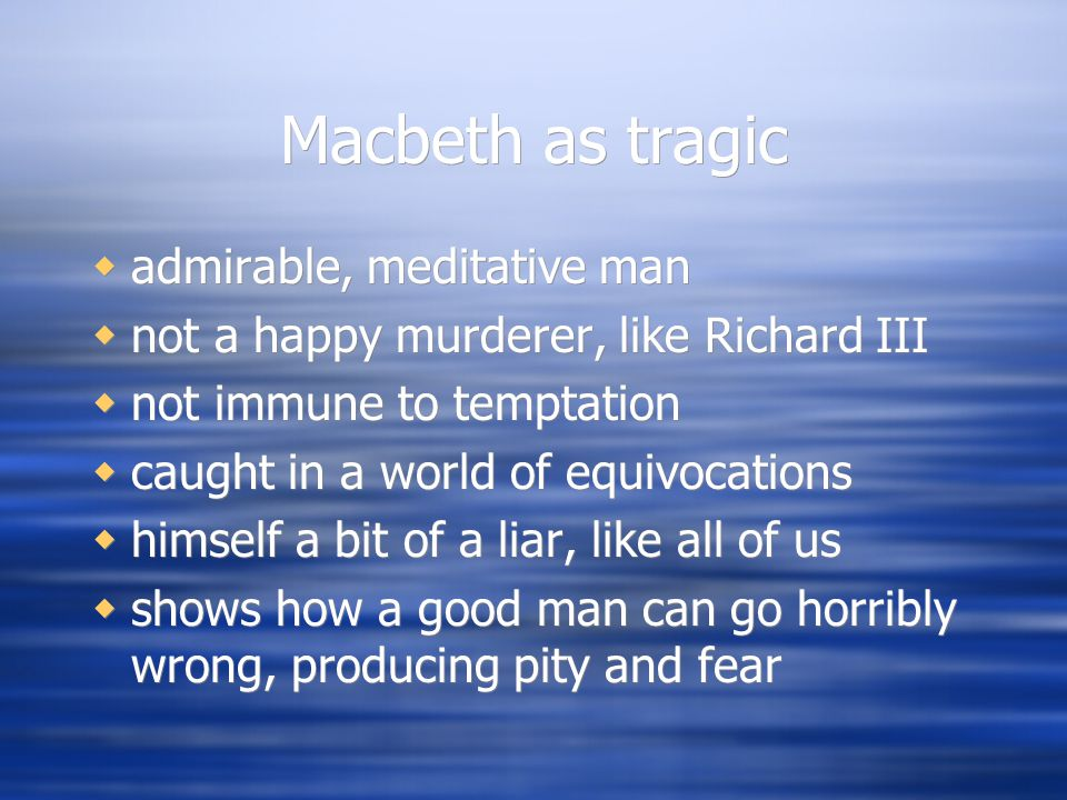 Macbeth as tragic  admirable, meditative man  not a happy murderer, like Richard III  not immune to temptation  caught in a world of equivocations  himself a bit of a liar, like all of us  shows how a good man can go horribly wrong, producing pity and fear  admirable, meditative man  not a happy murderer, like Richard III  not immune to temptation  caught in a world of equivocations  himself a bit of a liar, like all of us  shows how a good man can go horribly wrong, producing pity and fear