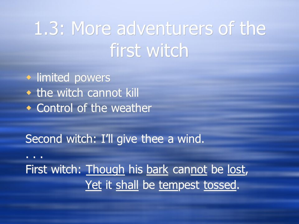 1.3: More adventurers of the first witch  limited powers  the witch cannot kill  Control of the weather Second witch: I'll give thee a wind....