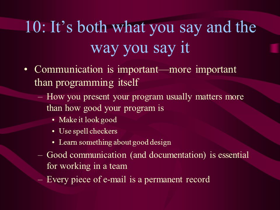 10: It's both what you say and the way you say it Communication is important—more important than programming itself –How you present your program usua