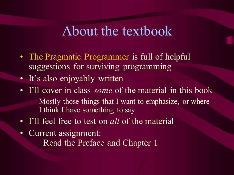 About the textbook The Pragmatic Programmer is full of helpful suggestions for surviving programming It's also enjoyably written I'll cover in class s