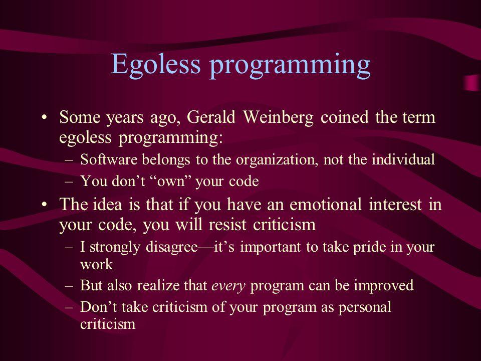 Egoless programming Some years ago, Gerald Weinberg coined the term egoless programming: –Software belongs to the organization, not the individual –Yo