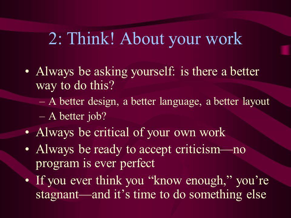 2: Think! About your work Always be asking yourself: is there a better way to do this? –A better design, a better language, a better layout –A better