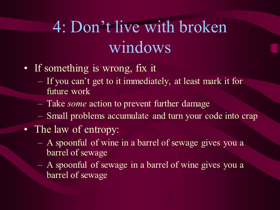 4: Don't live with broken windows If something is wrong, fix it –If you can't get to it immediately, at least mark it for future work –Take some action to prevent further damage –Small problems accumulate and turn your code into crap The law of entropy: –A spoonful of wine in a barrel of sewage gives you a barrel of sewage –A spoonful of sewage in a barrel of wine gives you a barrel of sewage
