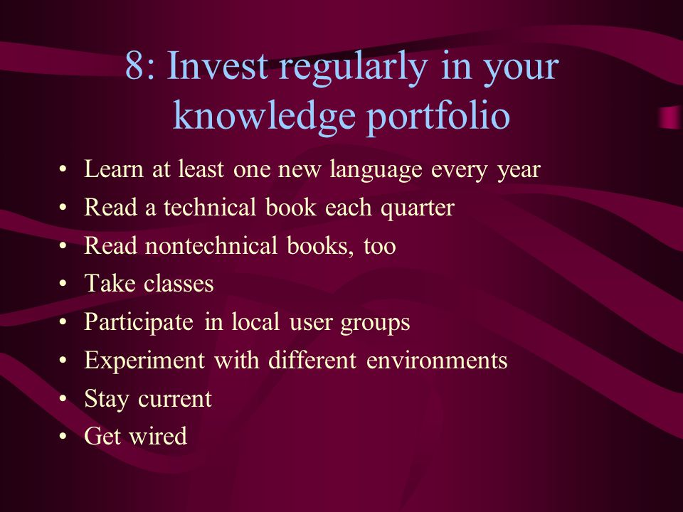 8: Invest regularly in your knowledge portfolio Learn at least one new language every year Read a technical book each quarter Read nontechnical books,