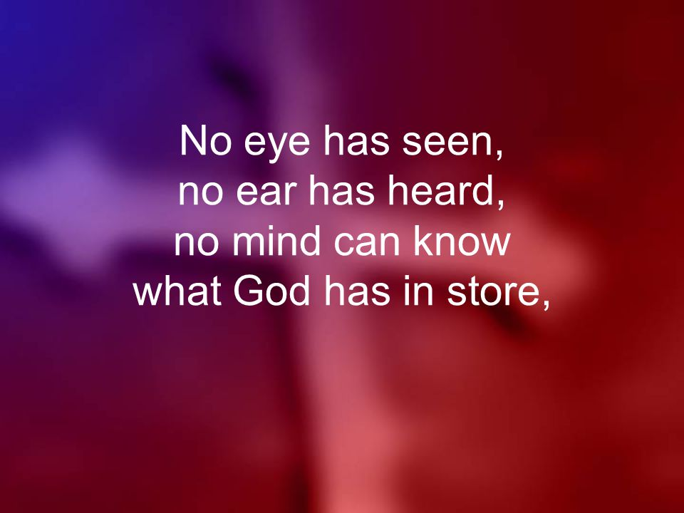 No eye has seen, no ear has heard, no mind can know what God has in store,