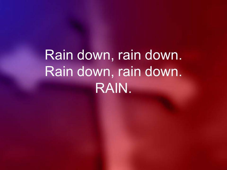 Rain down, rain down. Rain down, rain down. RAIN.