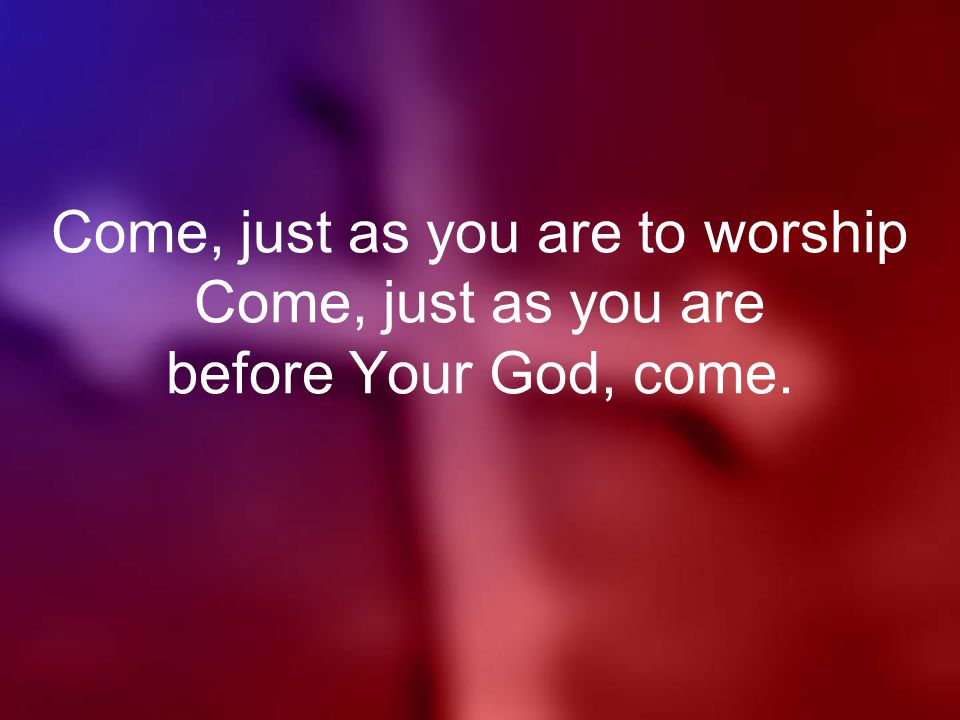 Come, just as you are to worship Come, just as you are before Your God, come.