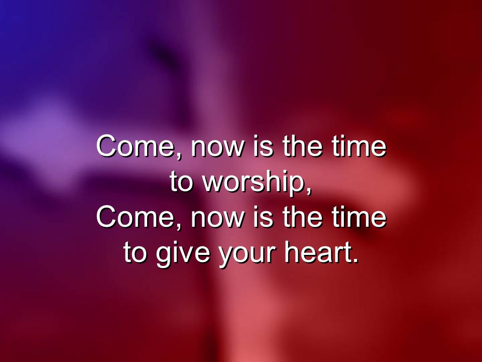 Come, now is the time to worship, Come, now is the time to give your heart.