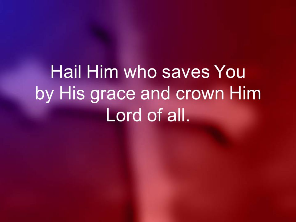 Hail Him who saves You by His grace and crown Him Lord of all.