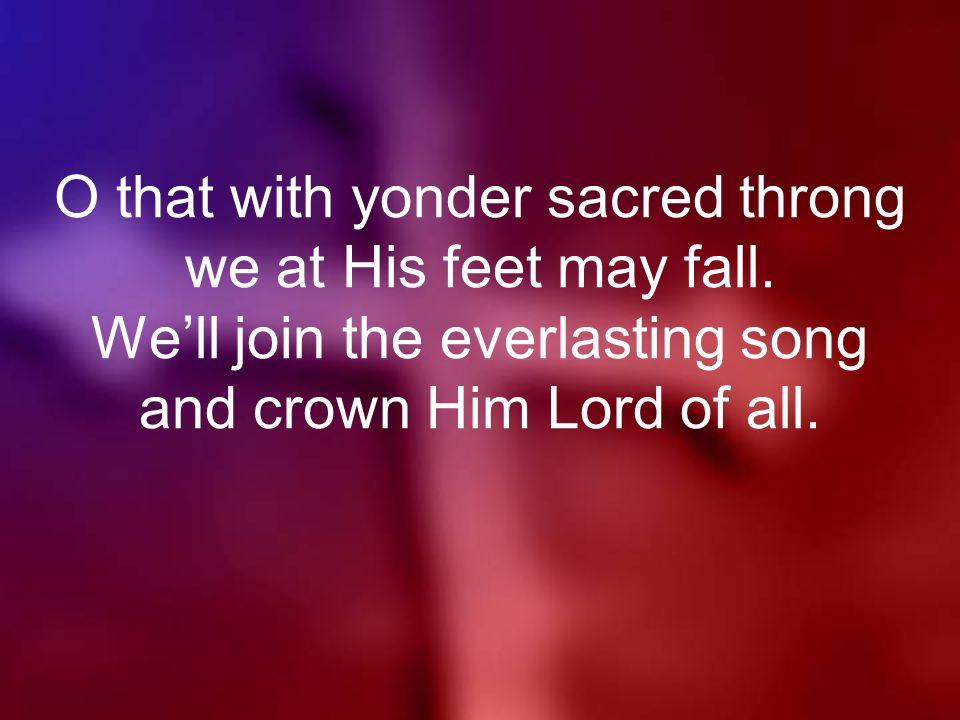 O that with yonder sacred throng we at His feet may fall.
