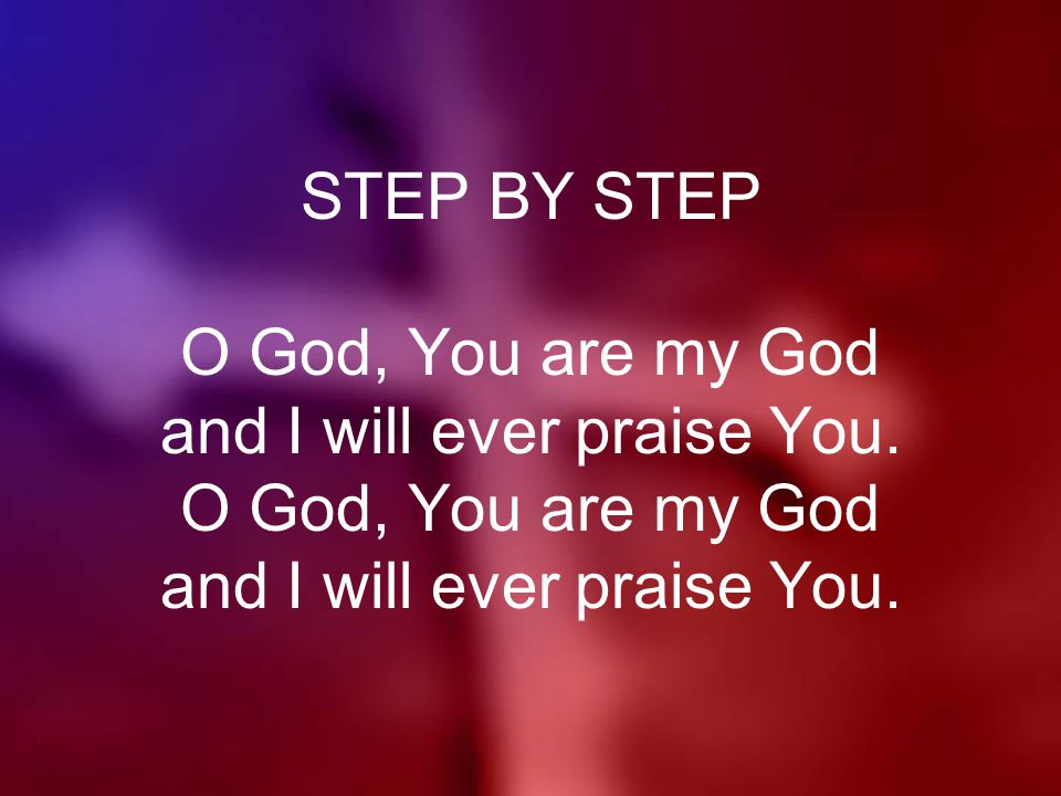 STEP BY STEP O God, You are my God and I will ever praise You. O God, You are my God and I will ever praise You.