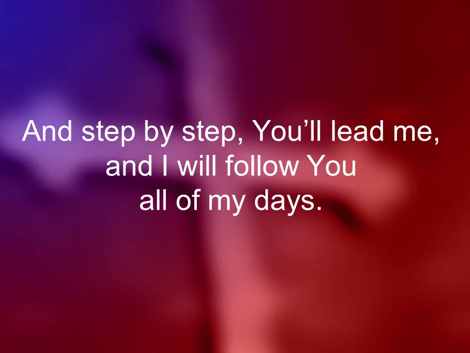 And step by step, You'll lead me, and I will follow You all of my days.
