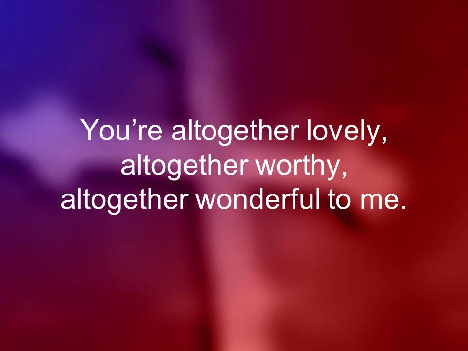 You're altogether lovely, altogether worthy, altogether wonderful to me.