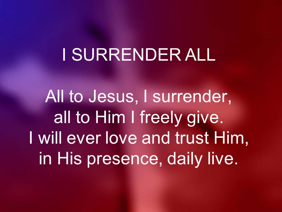 I SURRENDER ALL All to Jesus, I surrender, all to Him I freely give.