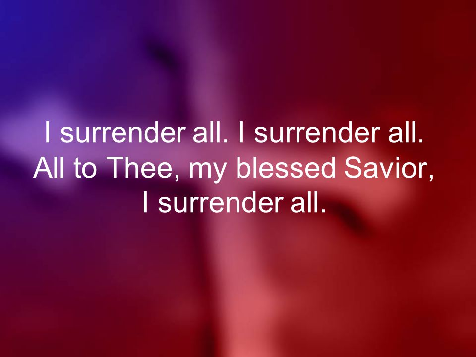 I surrender all. I surrender all. All to Thee, my blessed Savior, I surrender all.