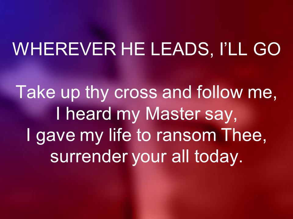 WHEREVER HE LEADS, I'LL GO Take up thy cross and follow me, I heard my Master say, I gave my life to ransom Thee, surrender your all today.