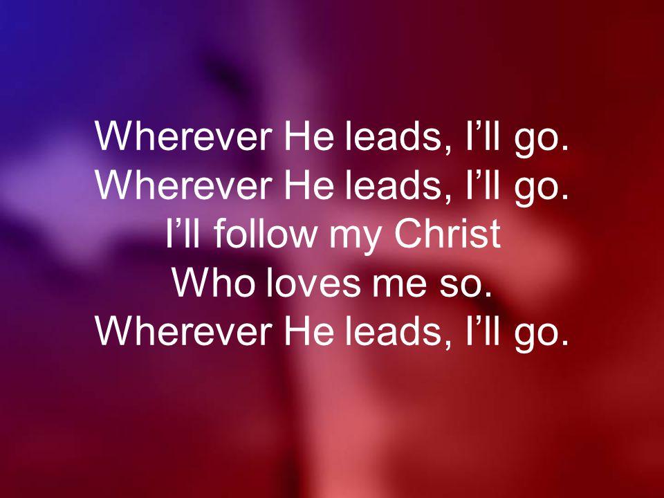 Wherever He leads, I'll go. Wherever He leads, I'll go.