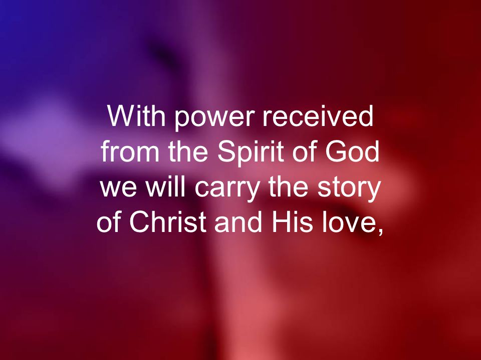 With power received from the Spirit of God we will carry the story of Christ and His love,