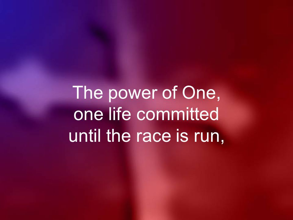 The power of One, one life committed until the race is run,