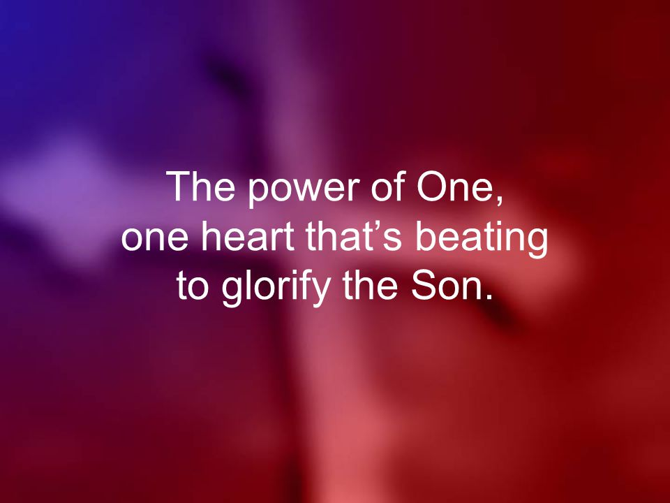 The power of One, one heart that's beating to glorify the Son.