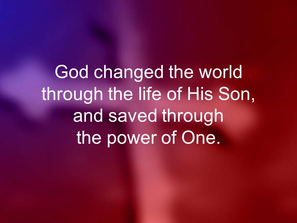 God changed the world through the life of His Son, and saved through the power of One.